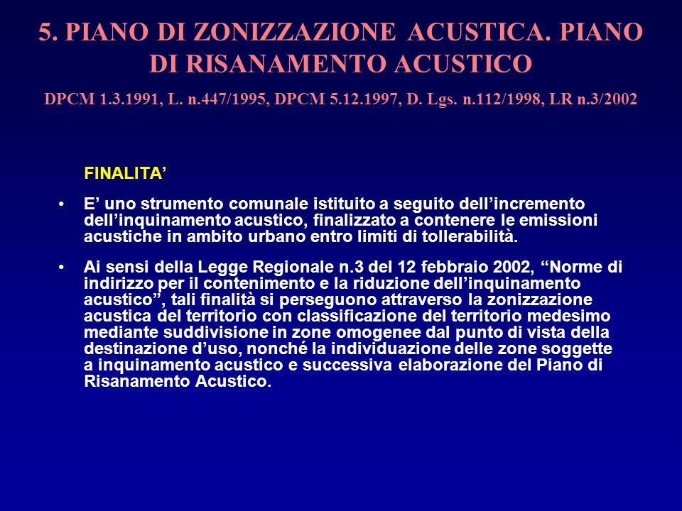 5. PIANO DI ZONIZZAZIONE ACUSTICA. PIANO DI RISANAMENTO ACUSTICO DPCM 1.3.1991, L. n.447/1995, DPCM 5.12.1997, D. Lgs. n.112/1998, LR n.3/2002 FINALIT