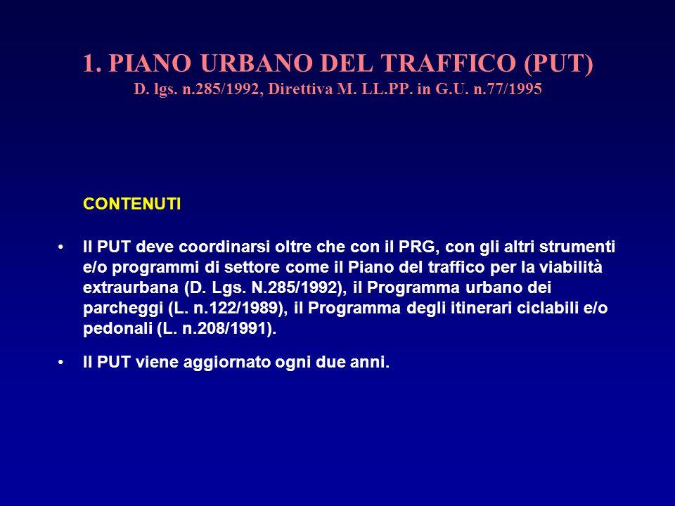 1. PIANO URBANO DEL TRAFFICO (PUT) D. lgs. n.285/1992, Direttiva M. LL.PP. in G.U. n.77/1995 CONTENUTI Il PUT deve coordinarsi oltre che con il PRG, c