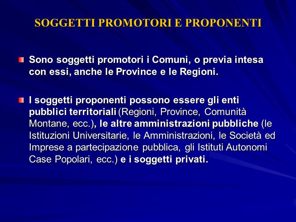 SOGGETTI PROMOTORI E PROPONENTI Sono soggetti promotori i Comuni, o previa intesa con essi, anche le Province e le Regioni. I soggetti proponenti poss