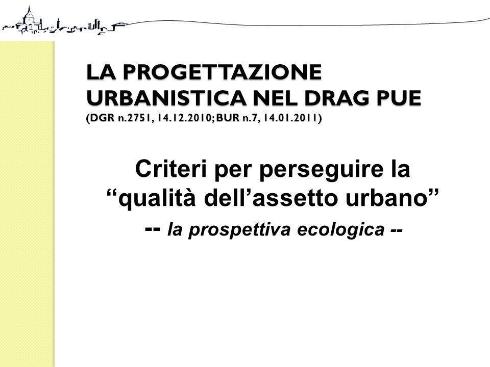 LA PROGETTAZIONE URBANISTICA NEL DRAG PUE (DGR n.2751, 14.12.2010; BUR n.7, 14.01.2011) Criteri per perseguire la qualità dellassetto urbano -- la pro