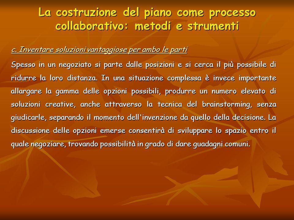 La costruzione del piano come processo collaborativo: metodi e strumenti c. Inventare soluzioni vantaggiose per ambo le parti Spesso in un negoziato s