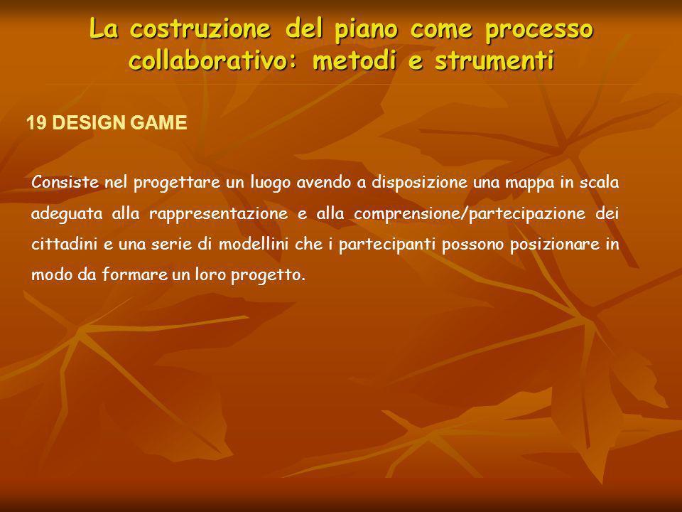 La costruzione del piano come processo collaborativo: metodi e strumenti 19 DESIGN GAME Consiste nel progettare un luogo avendo a disposizione una map