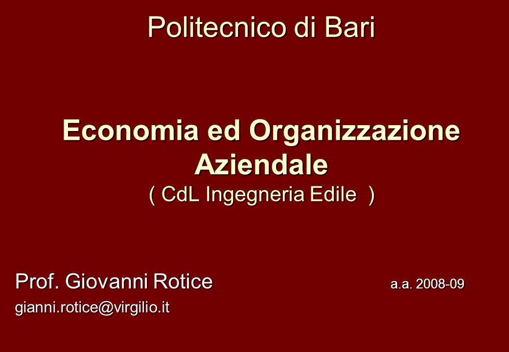 Politecnico di Bari Economia ed Organizzazione Aziendale ( CdL Ingegneria Edile ) Prof. Giovanni Rotice a.a. 2008-09 gianni.rotice@virgilio.it