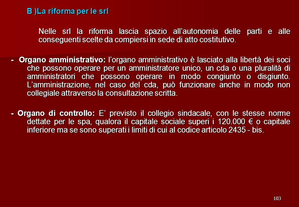 103 B )La riforma per le srl B )La riforma per le srl Nelle srl la riforma lascia spazio allautonomia delle parti e alle conseguenti scelte da compier