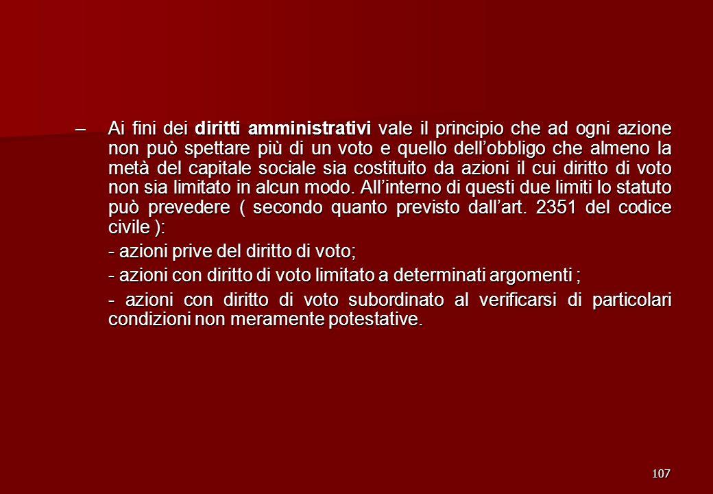 107 –Ai fini dei diritti amministrativi vale il principio che ad ogni azione non può spettare più di un voto e quello dellobbligo che almeno la metà d