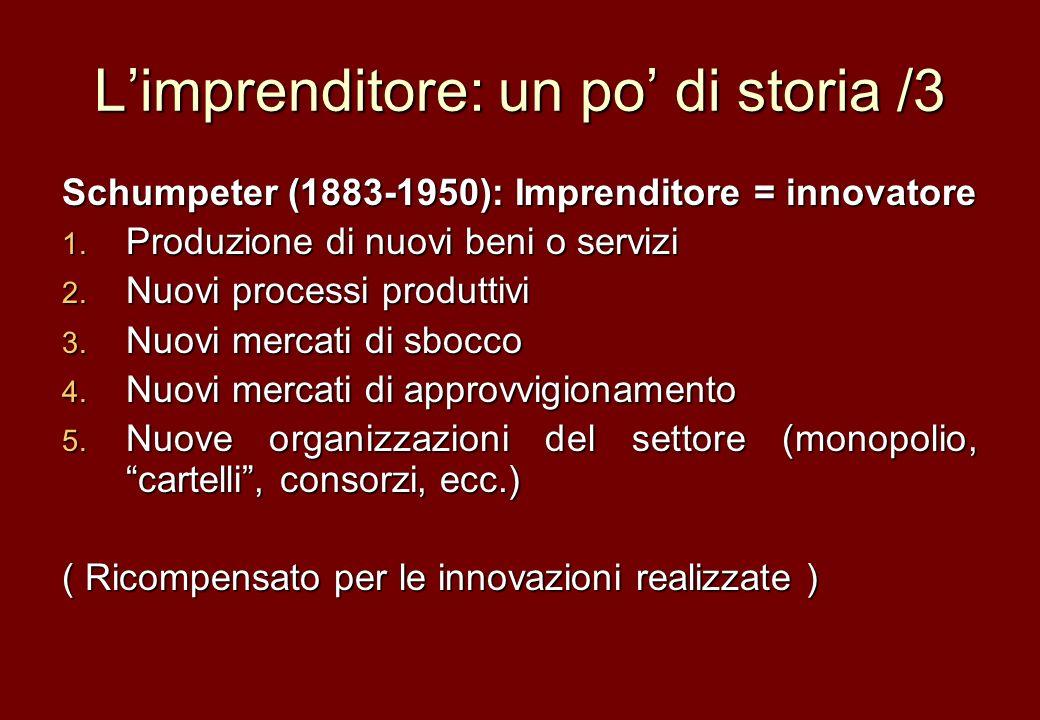 Limprenditore: un po di storia /3 Schumpeter (1883-1950): Imprenditore = innovatore 1. Produzione di nuovi beni o servizi 2. Nuovi processi produttivi