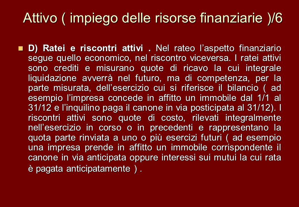 Attivo ( impiego delle risorse finanziarie )/6 D) Ratei e riscontri attivi. Nel rateo laspetto finanziario segue quello economico, nel riscontro vicev
