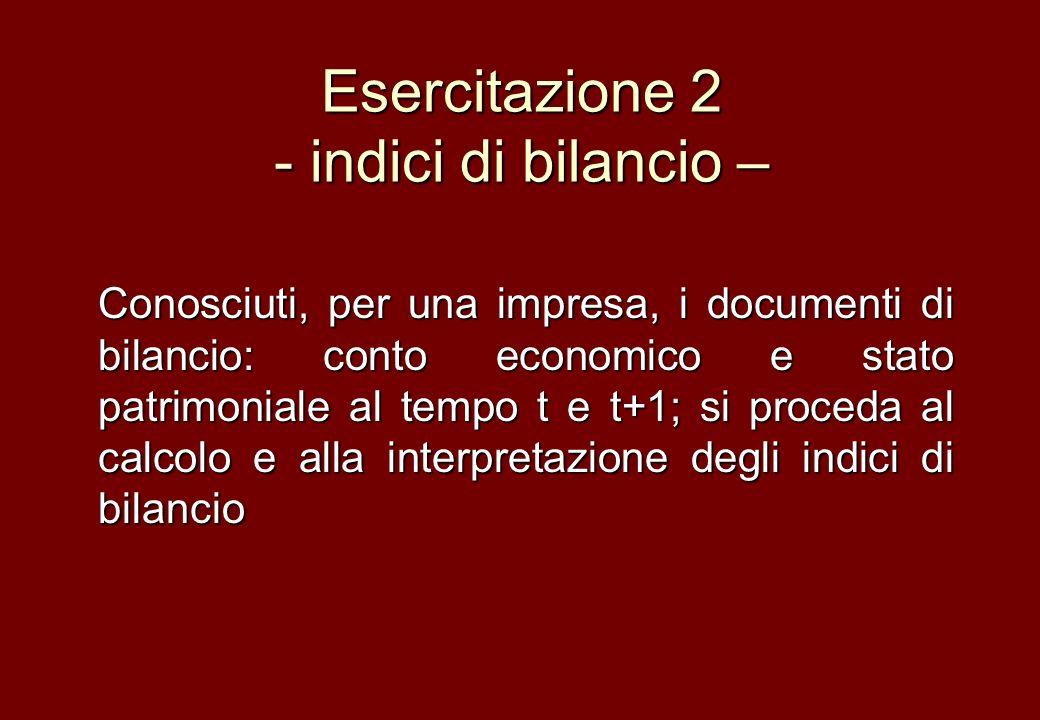 Esercitazione 2 - indici di bilancio – Conosciuti, per una impresa, i documenti di bilancio: conto economico e stato patrimoniale al tempo t e t+1; si