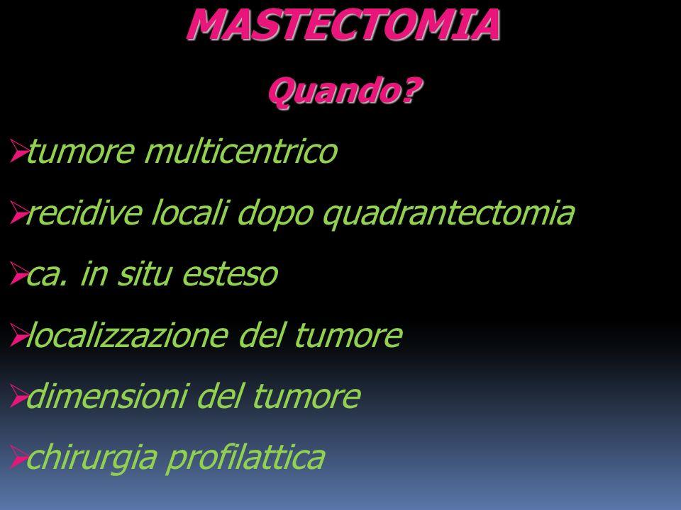 MASTECTOMIAQuando? tumore multicentrico recidive locali dopo quadrantectomia ca. in situ esteso localizzazione del tumore dimensioni del tumore chirur