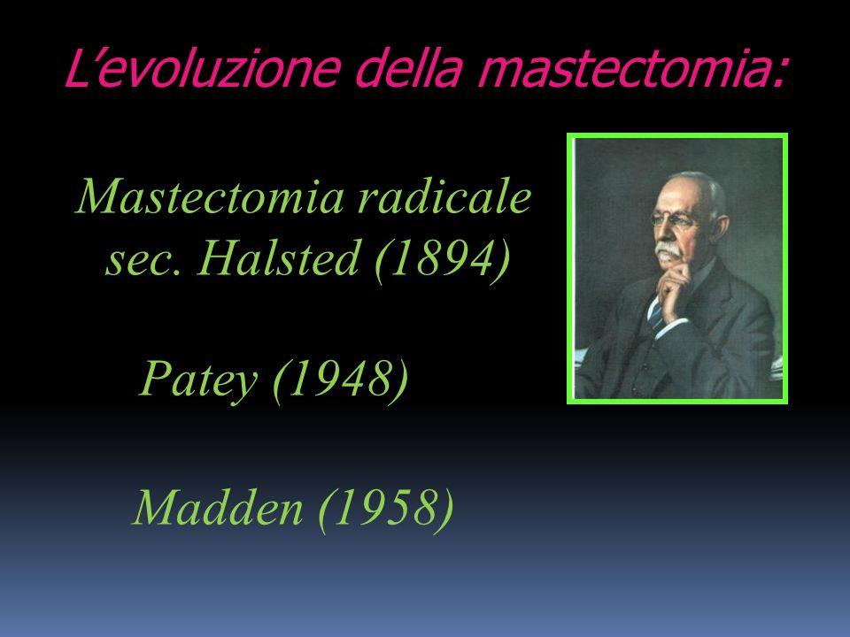 Levoluzione della mastectomia: Mastectomia radicale sec. Halsted (1894) Patey (1948) Madden (1958)