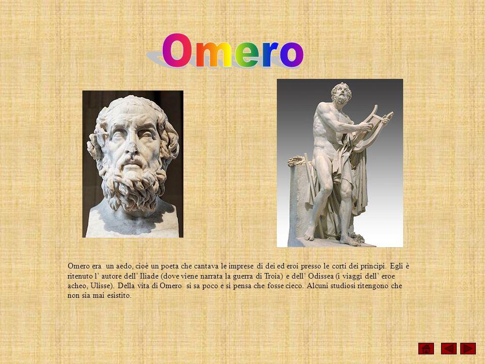 Omero era un aedo, cioè un poeta che cantava le imprese di dei ed eroi presso le corti dei principi. Egli è ritenuto l autore dell Iliade (dove viene