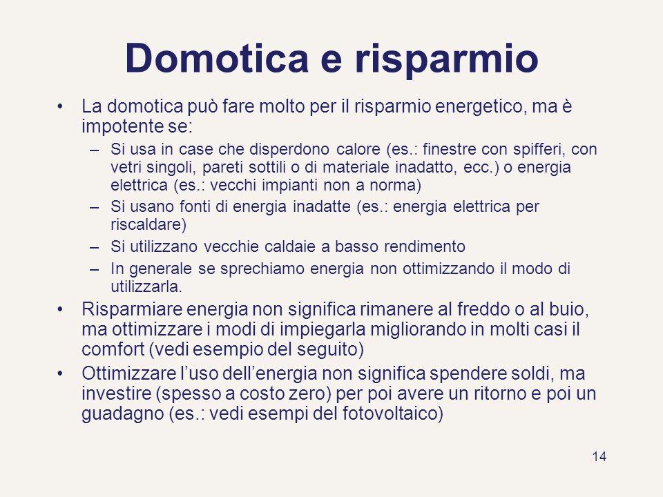 14 Domotica e risparmio La domotica può fare molto per il risparmio energetico, ma è impotente se: –Si usa in case che disperdono calore (es.: finestr