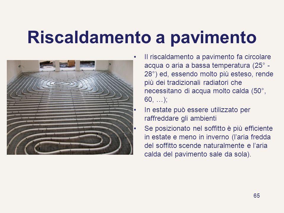 65 Riscaldamento a pavimento Il riscaldamento a pavimento fa circolare acqua o aria a bassa temperatura (25° - 28°) ed, essendo molto più esteso, rend