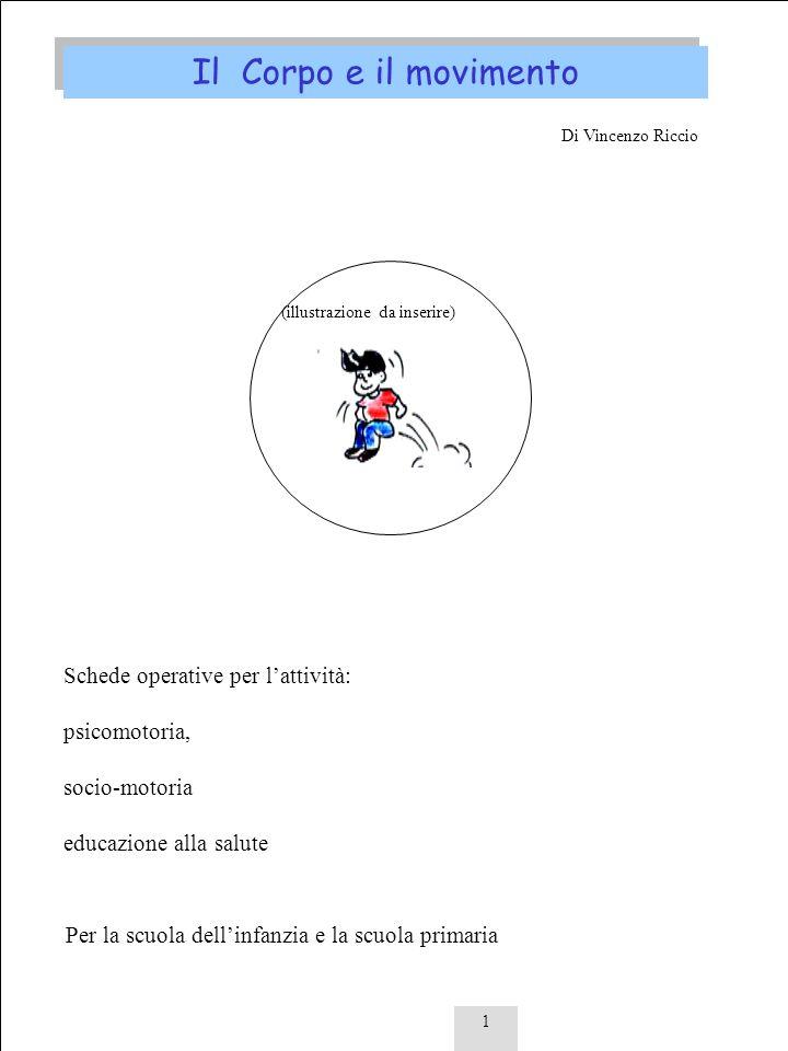1 Il Corpo e il movimento Di Vincenzo Riccio Schede operative per lattività: psicomotoria, socio-motoria educazione alla salute Per la scuola dellinfa