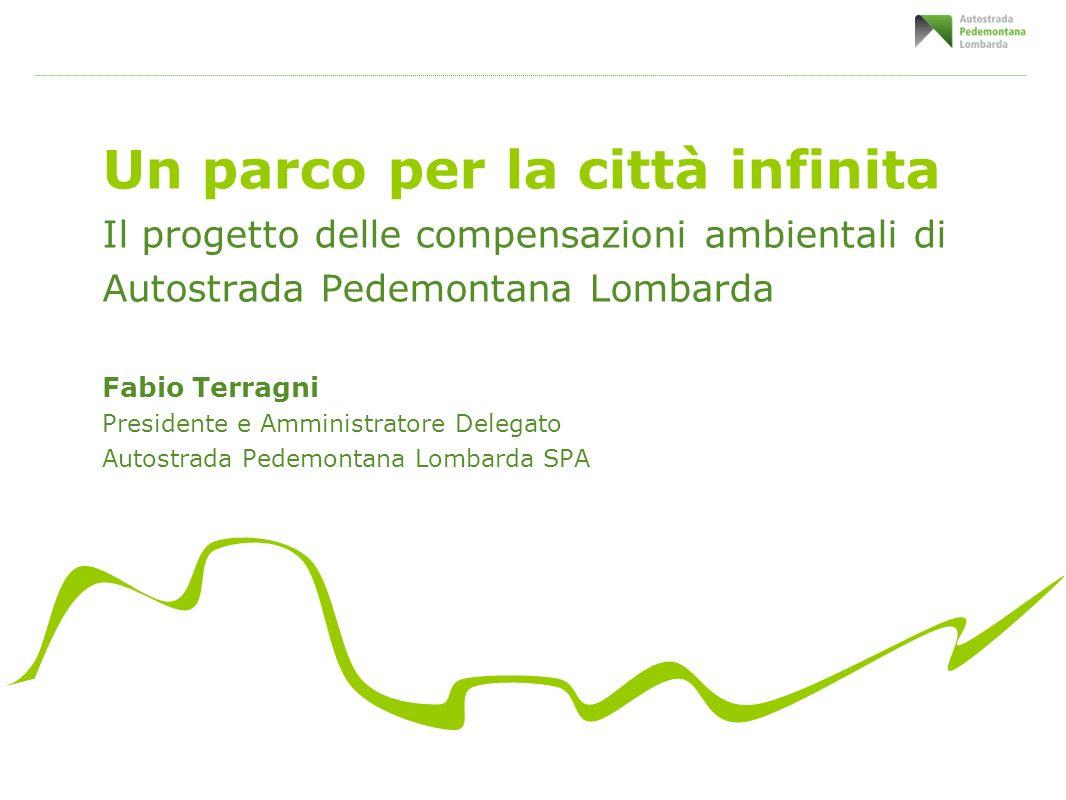 Un parco per la città infinita Il progetto delle compensazioni ambientali di Autostrada Pedemontana Lombarda Fabio Terragni Presidente e Amministrator