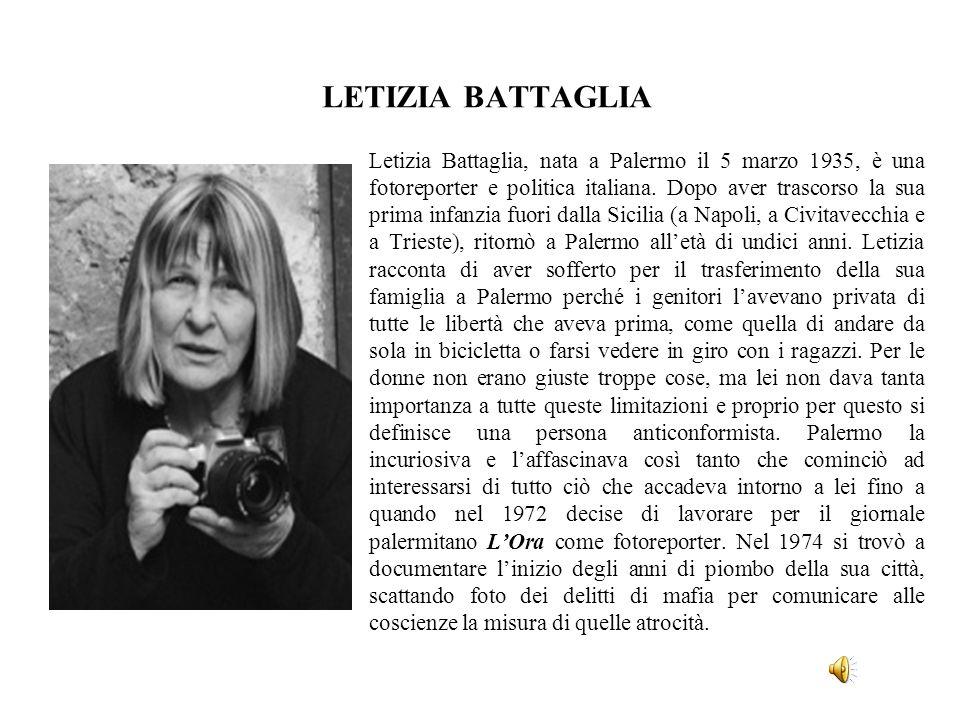 LETIZIA BATTAGLIA Letizia Battaglia, nata a Palermo il 5 marzo 1935, è una fotoreporter e politica italiana. Dopo aver trascorso la sua prima infanzia