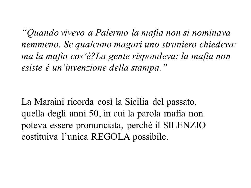 Quando vivevo a Palermo la mafia non si nominava nemmeno. Se qualcuno magari uno straniero chiedeva: ma la mafia cosè?La gente rispondeva: la mafia no