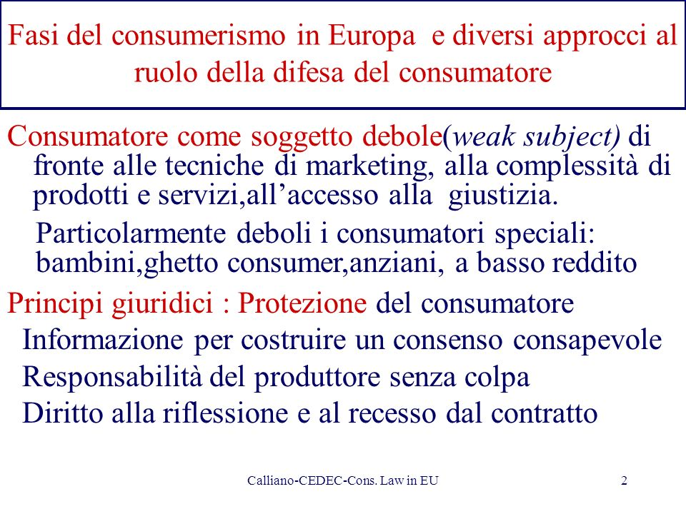 Calliano-CEDEC-Cons. Law in EU2 Fasi del consumerismo in Europa e diversi approcci al ruolo della difesa del consumatore Consumatore come soggetto deb