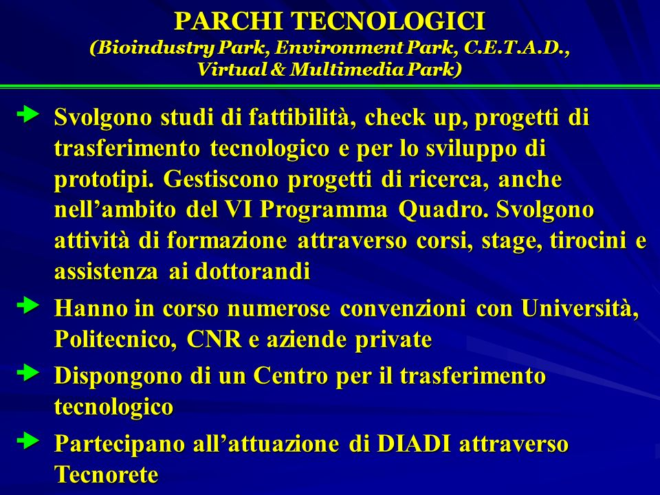 PARCHI TECNOLOGICI (Bioindustry Park, Environment Park, C.E.T.A.D., Virtual & Multimedia Park) Svolgono studi di fattibilità, check up, progetti di trasferimento tecnologico e per lo sviluppo di prototipi.