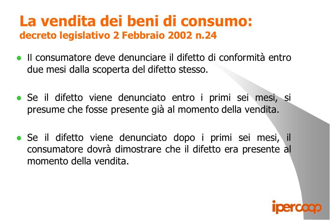 La vendita dei beni di consumo: decreto legislativo 2 Febbraio 2002 n.24 Il consumatore deve denunciare il difetto di conformità entro due mesi dalla