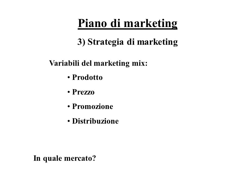 Piano di marketing 3) Strategia di marketing Variabili del marketing mix: Prodotto Prezzo Promozione Distribuzione In quale mercato?