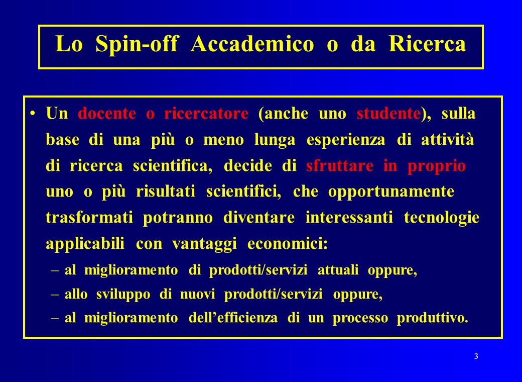 3 Lo Spin-off Accademico o da Ricerca Un docente o ricercatore (anche uno studente), sulla base di una più o meno lunga esperienza di attività di rice