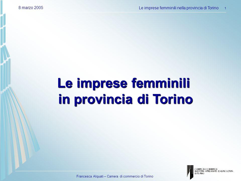 Francesca Alquati – Camera di commercio di Torino 8 marzo 2005Le imprese femminili nella provincia di Torino 2 Le imprese femminili in Provincia di Torino 51.916 imprese registrate alla Camera di commercio di Torino al 31/12/2004 45.667 le imprese attive 4.543 nuove iscrizioni 3.959 le cessazioni