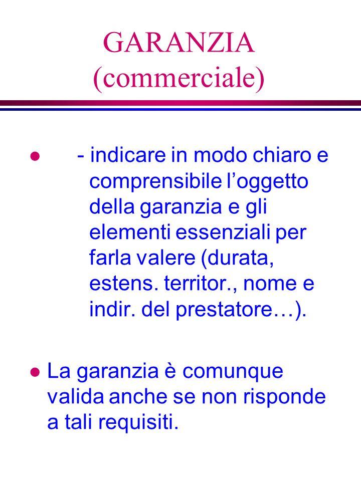 GARANZIA (commerciale) l - indicare in modo chiaro e comprensibile loggetto della garanzia e gli elementi essenziali per farla valere (durata, estens.