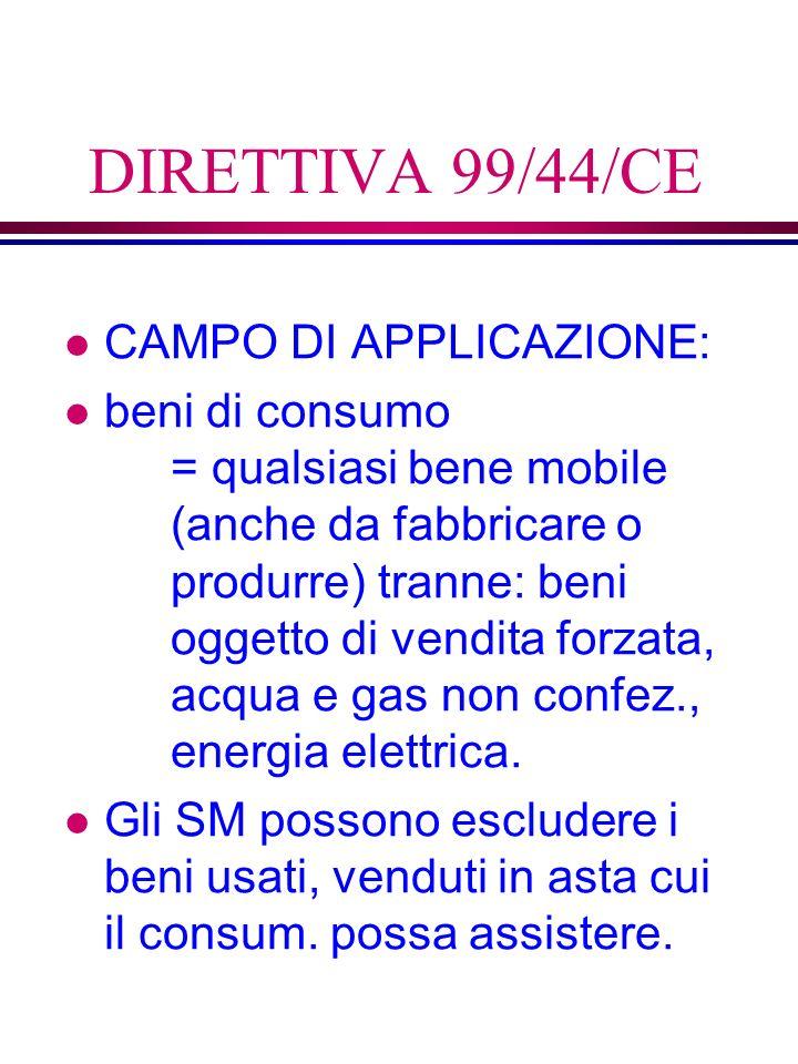 DIRETTIVA 99/44/CE l CAMPO DI APPLICAZIONE: l beni di consumo = qualsiasi bene mobile (anche da fabbricare o produrre) tranne: beni oggetto di vendita forzata, acqua e gas non confez., energia elettrica.