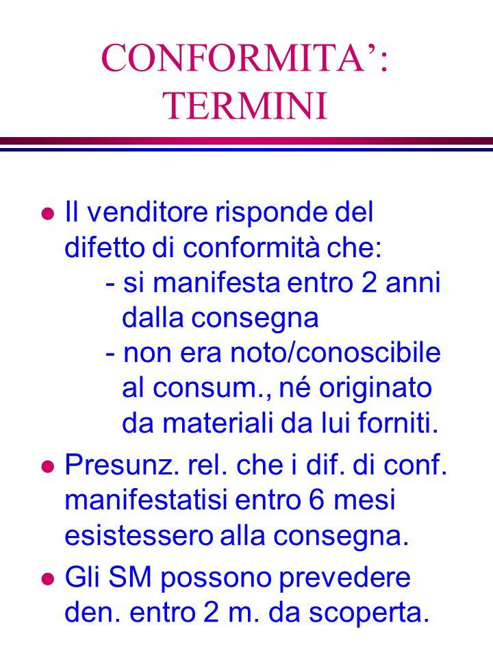 CONFORMITA: TERMINI l Il venditore risponde del difetto di conformità che: - si manifesta entro 2 anni dalla consegna - non era noto/conoscibile al consum., né originato da materiali da lui forniti.