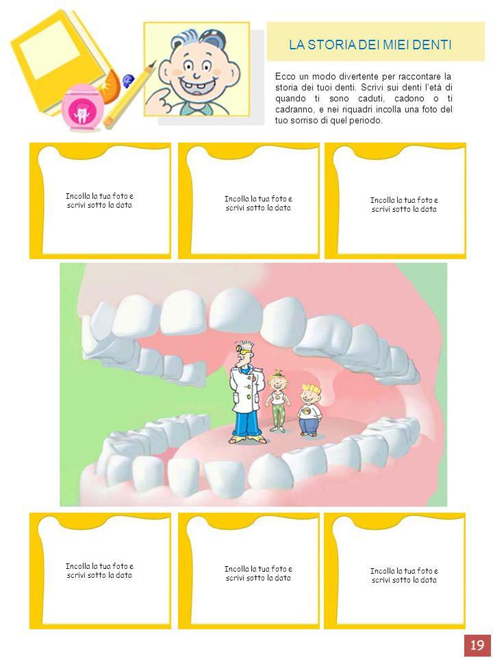 19 LA STORIA DEI MIEI DENTI Ecco un modo divertente per raccontare la storia dei tuoi denti. Scrivi sui denti letà di quando ti sono caduti, cadono o