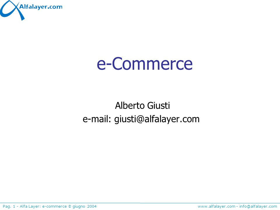 www.alfalayer.com - info@alfalayer.com Pag. 1 - Alfa Layer: e-commerce © giugno 2004 e-Commerce Alberto Giusti e-mail: giusti@alfalayer.com