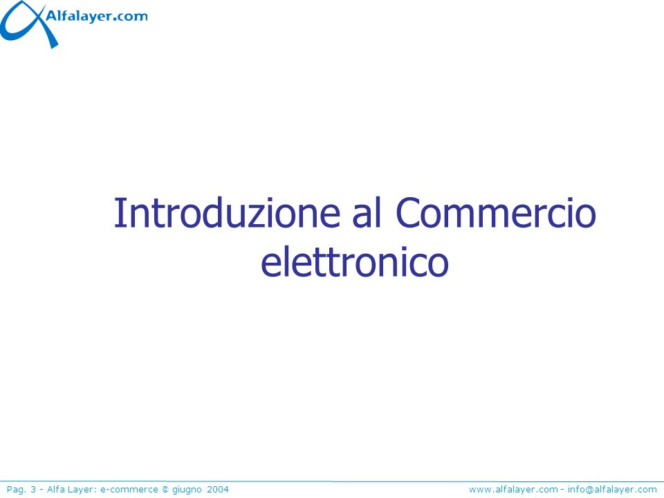 www.alfalayer.com - info@alfalayer.com Pag. 3 - Alfa Layer: e-commerce © giugno 2004 Introduzione al Commercio elettronico