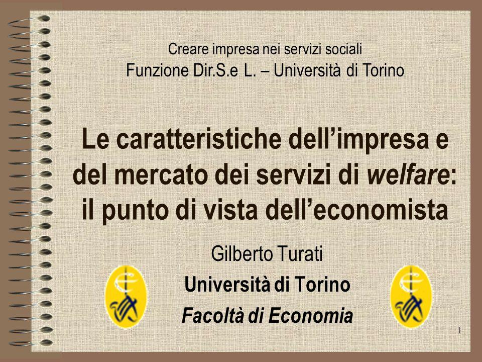 1 Le caratteristiche dellimpresa e del mercato dei servizi di welfare : il punto di vista delleconomista Gilberto Turati Università di Torino Facoltà di Economia Creare impresa nei servizi sociali Funzione Dir.S.e L.