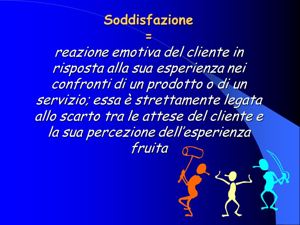 Soddisfazione = reazione emotiva del cliente in risposta alla sua esperienza nei confronti di un prodotto o di un servizio; essa è strettamente legata