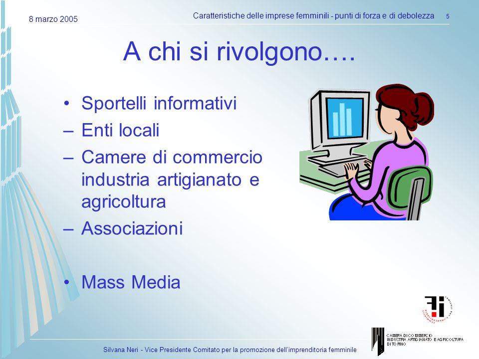 Silvana Neri - Vice Presidente Comitato per la promozione dellimprenditoria femminile 8 marzo 2005 Caratteristiche delle imprese femminili - punti di forza e di debolezza 5 A chi si rivolgono….