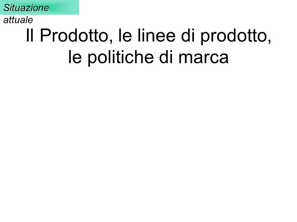 Il Prodotto, le linee di prodotto, le politiche di marca Situazione attuale