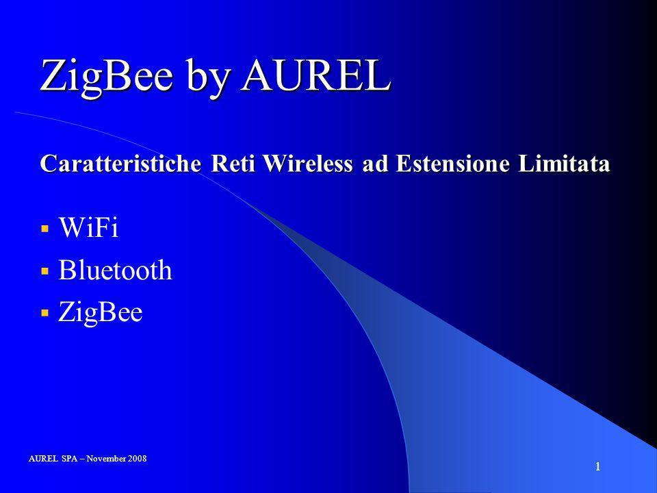 1 Caratteristiche Reti Wireless ad Estensione Limitata WiFi Bluetooth ZigBee AUREL SPA – November 2008 ZigBee by AUREL