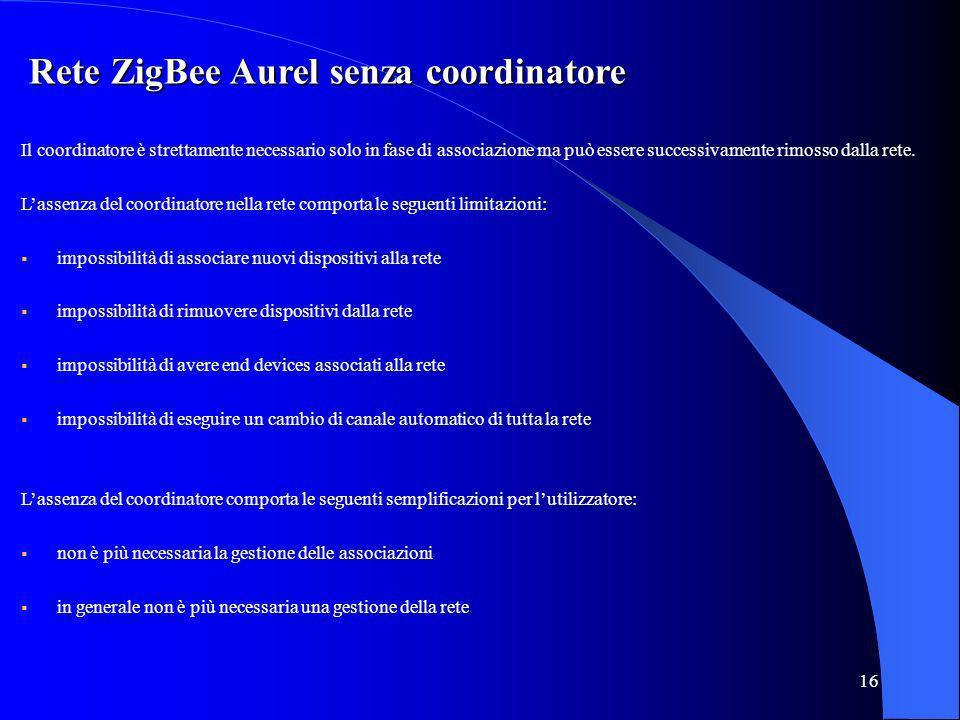 16 Rete ZigBee Aurel senza coordinatore Il coordinatore è strettamente necessario solo in fase di associazione ma può essere successivamente rimosso dalla rete.