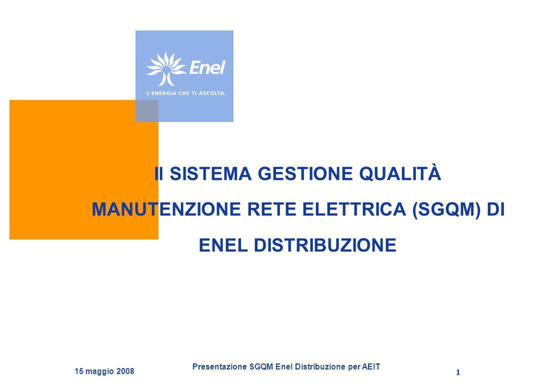 Presentazione SGQM Enel Distribuzione per AEIT 15 maggio 2008 1 Il SISTEMA GESTIONE QUALITÀ MANUTENZIONE RETE ELETTRICA (SGQM) DI ENEL DISTRIBUZIONE
