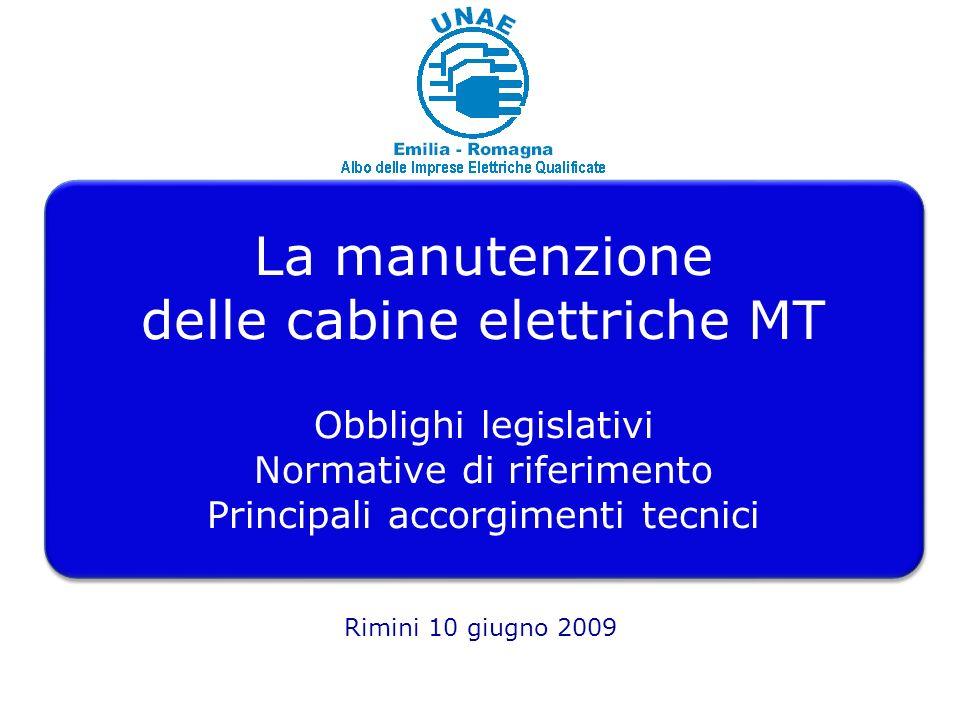 1 La manutenzione delle cabine elettriche MT Obblighi legislativi Normative di riferimento Principali accorgimenti tecnici La manutenzione delle cabine elettriche MT Obblighi legislativi Normative di riferimento Principali accorgimenti tecnici Rimini 10 giugno 2009
