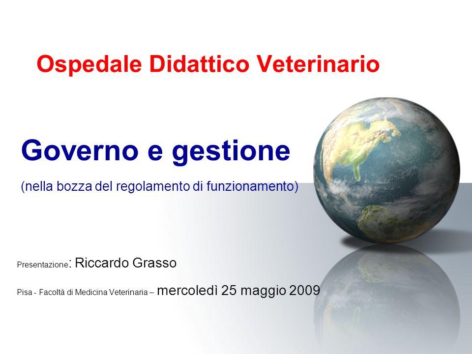 Ospedale Didattico Veterinario Presentazione : Riccardo Grasso Pisa - Facoltà di Medicina Veterinaria – mercoledì 25 maggio 2009 Governo e gestione (nella bozza del regolamento di funzionamento)