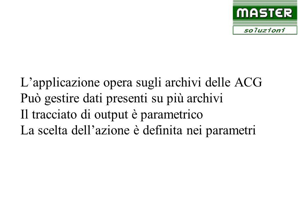 Lapplicazione opera sugli archivi delle ACG Può gestire dati presenti su più archivi Il tracciato di output è parametrico La scelta dellazione è defin