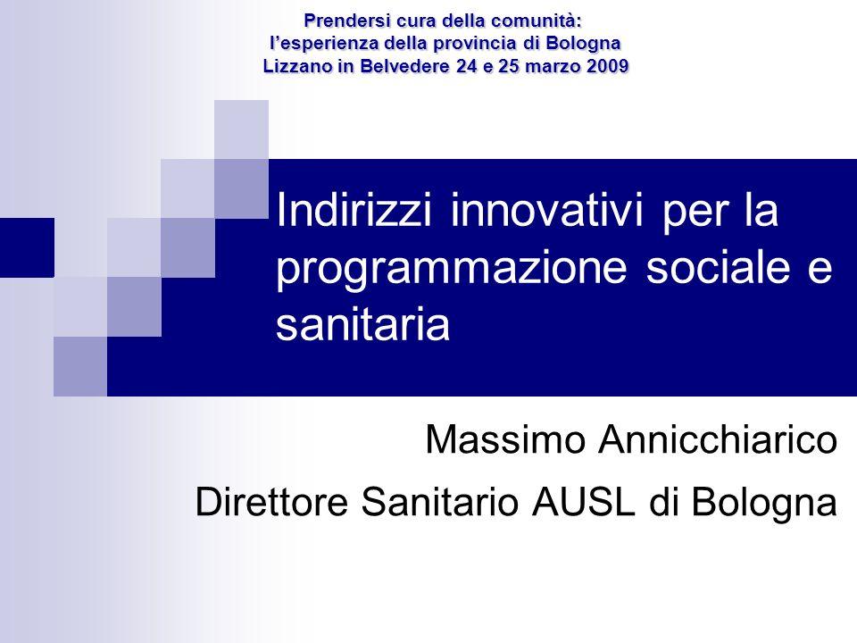 Indirizzi innovativi per la programmazione sociale e sanitaria Massimo Annicchiarico Direttore Sanitario AUSL di Bologna Prendersi cura della comunità
