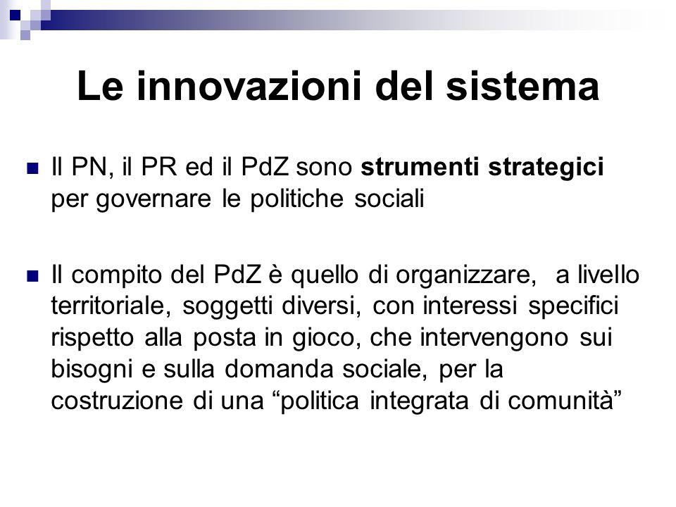 Le innovazioni del sistema Il PN, il PR ed il PdZ sono strumenti strategici per governare le politiche sociali Il compito del PdZ è quello di organizz
