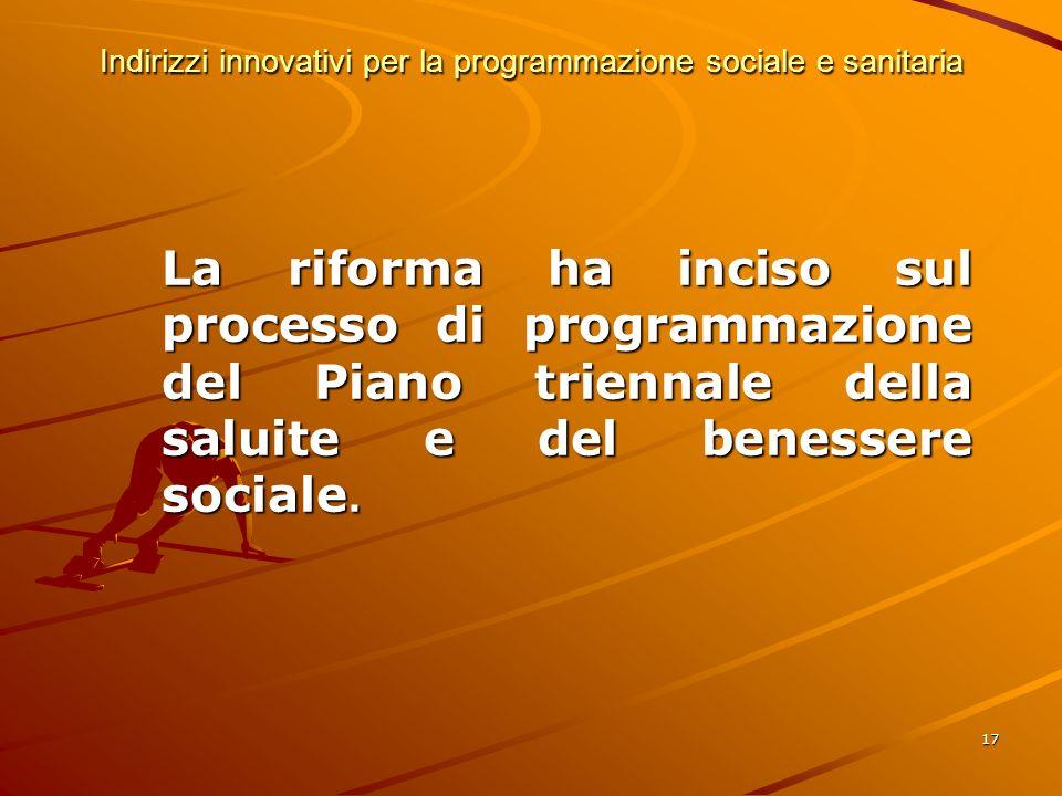 17 Indirizzi innovativi per la programmazione sociale e sanitaria La riforma ha inciso sul processo di programmazione del Piano triennale della saluite e del benessere sociale.