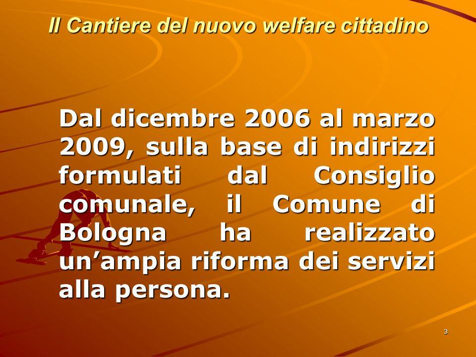 3 Il Cantiere del nuovo welfare cittadino Dal dicembre 2006 al marzo 2009, sulla base di indirizzi formulati dal Consiglio comunale, il Comune di Bologna ha realizzato unampia riforma dei servizi alla persona.