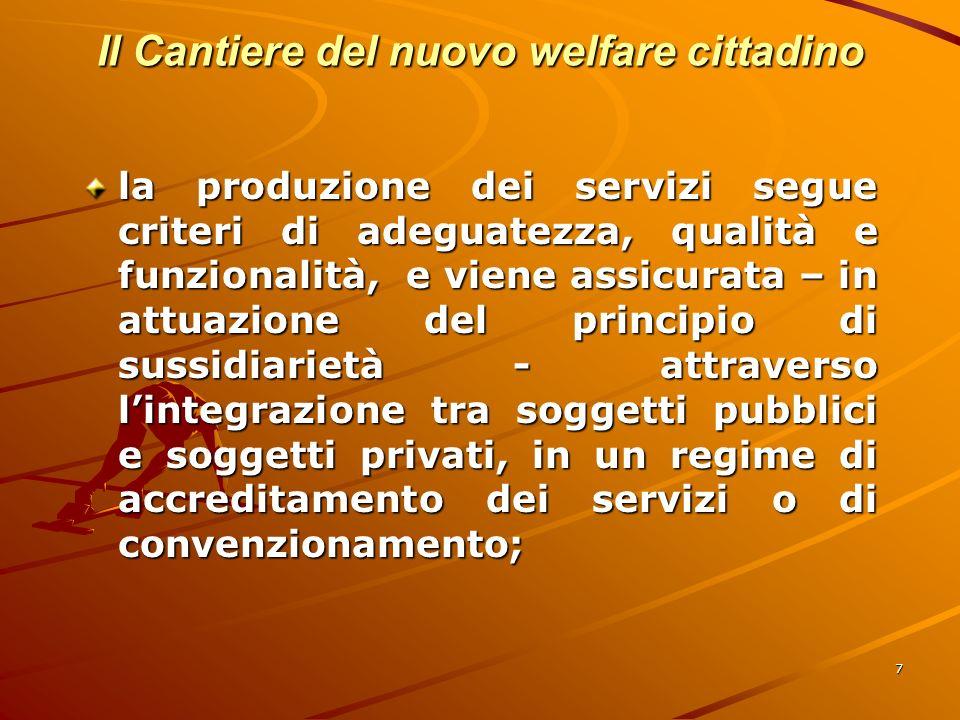 7 Il Cantiere del nuovo welfare cittadino la produzione dei servizi segue criteri di adeguatezza, qualità e funzionalità, e viene assicurata – in attuazione del principio di sussidiarietà - attraverso lintegrazione tra soggetti pubblici e soggetti privati, in un regime di accreditamento dei servizi o di convenzionamento;