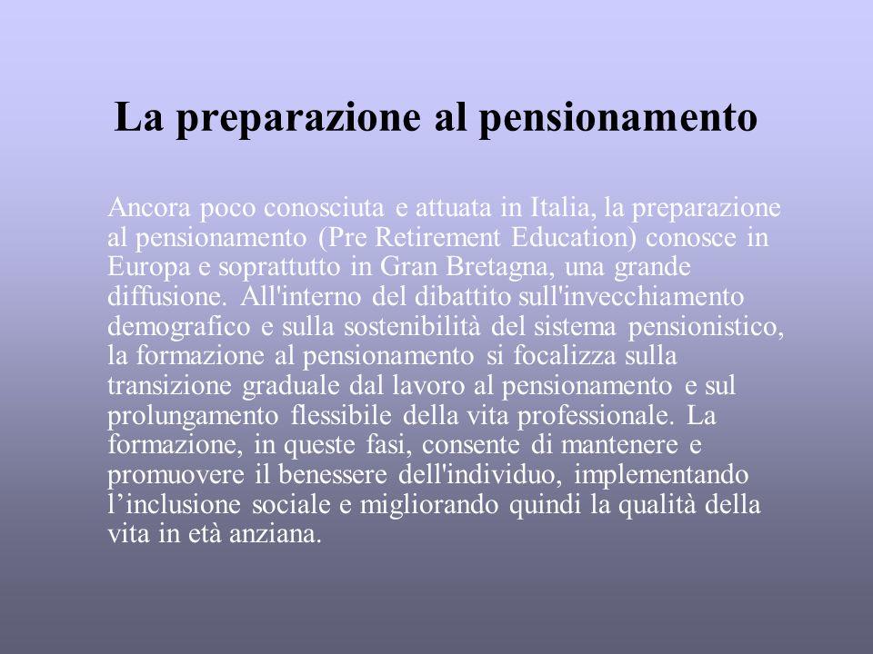 La preparazione al pensionamento Ancora poco conosciuta e attuata in Italia, la preparazione al pensionamento (Pre Retirement Education) conosce in Eu