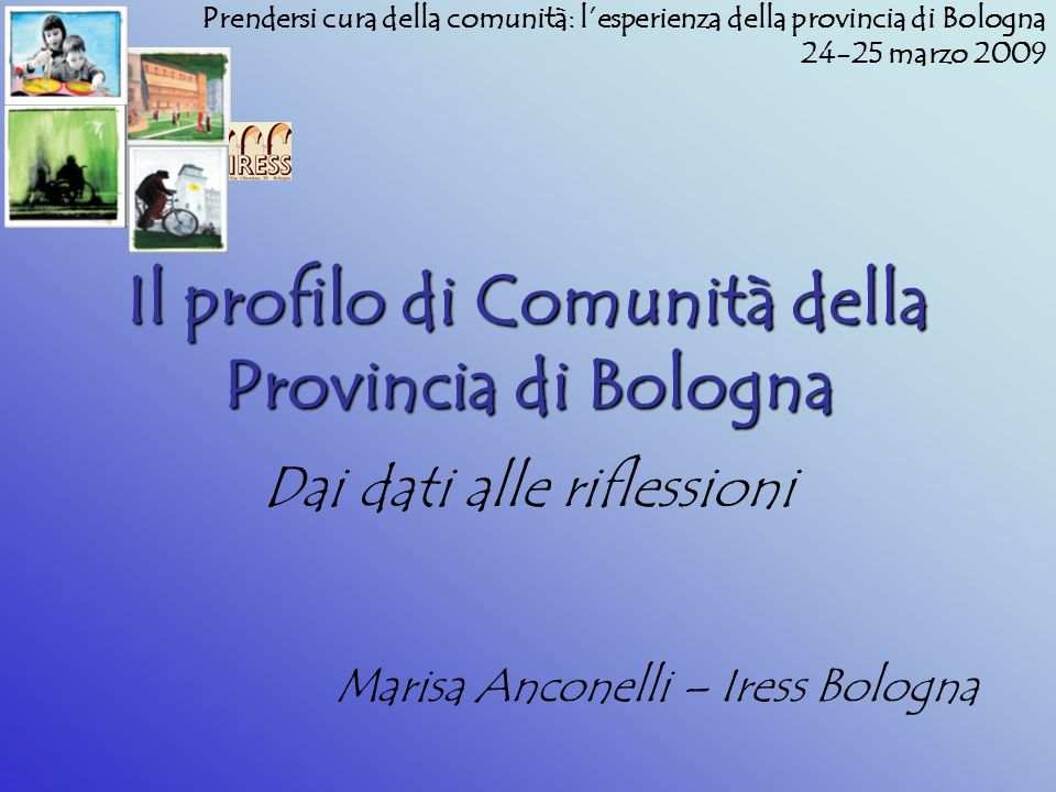 Il profilo di Comunità della Provincia di Bologna Dai dati alle riflessioni Marisa Anconelli – Iress Bologna Prendersi cura della comunità: lesperienza della provincia di Bologna 24-25 marzo 2009